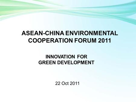 22 Oct 2011 ASEAN-CHINA ENVIRONMENTAL COOPERATION FORUM 2011 INNOVATION FOR GREEN DEVELOPMENT.