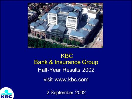 KBC Bank & Insurance Group Half-Year Results 2002 visit www.kbc.com 2 September 2002.