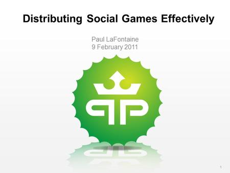 1 Distributing Social Games Effectively Paul LaFontaine 9 February 2011.