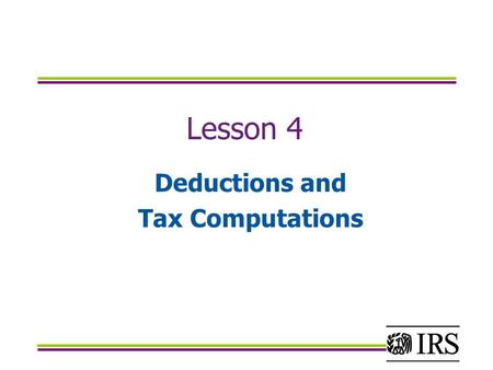 Lesson 4 Deductions and Tax Computations. OBJECTIVES Identify the correct standard deduction. Calculate and accurately report itemized deductions on Schedule.