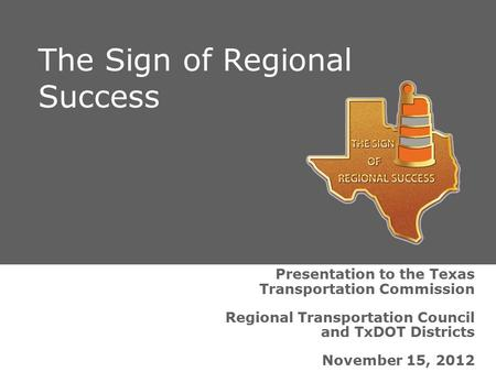 Presentation to the Texas Transportation Commission Regional Transportation Council and TxDOT Districts November 15, 2012 The Sign of Regional Success.