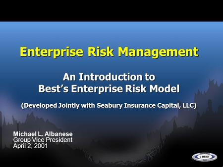 Enterprise Risk Management An Introduction to Best's Enterprise Risk Model (Developed Jointly with Seabury Insurance Capital, LLC) Michael L. Albanese.