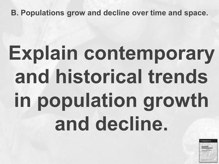 B. Populations grow and decline over time and space. Explain contemporary and historical trends in population growth and decline.