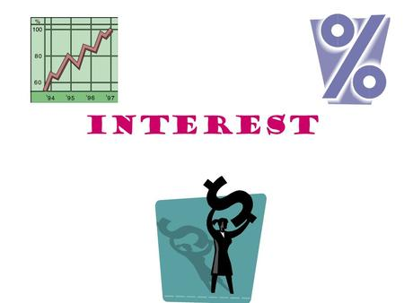 INTEREST. SOME TERMS Principal: the original amount before interest charges are added on Term: how long the investment is invested for Inflation: refers.