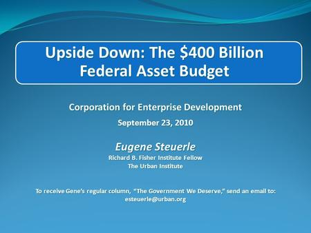 Upside Down: The $400 Billion Federal Asset Budget Corporation for Enterprise Development September 23, 2010 Eugene Steuerle Richard B. Fisher Institute.