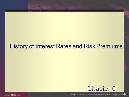 McGraw-Hill/Irwin Copyright © 2005 by The McGraw-Hill Companies, Inc. All rights reserved. 5-1 Chapter 5 History of Interest Rates and Risk Premiums.