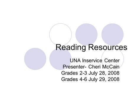 Reading Resources UNA Inservice Center Presenter- Cheri McCain Grades 2-3 July 28, 2008 Grades 4-6 July 29, 2008.