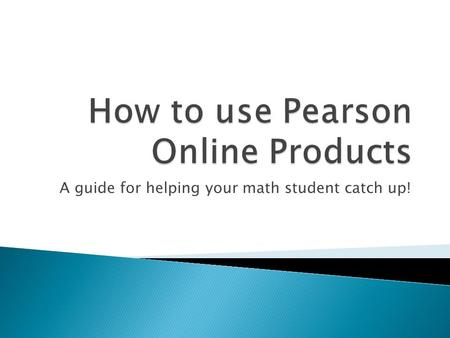 A guide for helping your math student catch up!.  www.pearsonsuccessnet.com www.pearsonsuccessnet.com  www.phschool.com www.phschool.com  These 2 websites.
