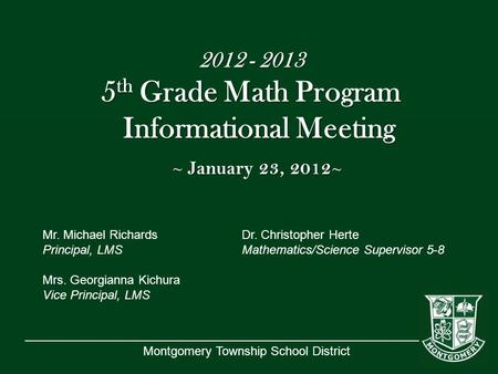 Montgomery Township School District 2012 - 2013 5 th Grade Math Program Informational Meeting ~ January 23, 2012 ~ Mr. Michael RichardsDr. Christopher.