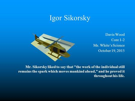 Igor Sikorsky Davis Wood Core 1-2 Ms. White's Science October 19, 2015 Mr. Sikorsky liked to say that the work of the individual still remains the spark.