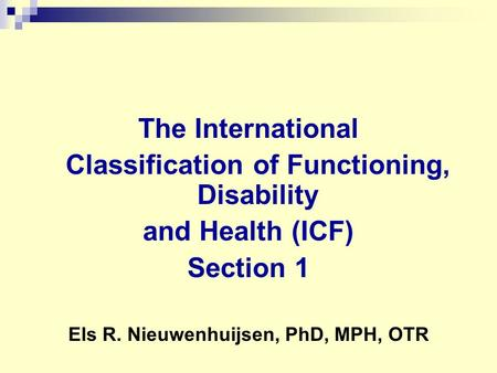 The International Classification of Functioning, Disability and Health (ICF) Section 1 Els R. Nieuwenhuijsen, PhD, MPH, OTR.