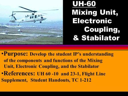 UH-60 Mixing Unit, Electronic Coupling, & Stabilator Your Logo Here Purpose: Develop the student IP's understanding of the components and functions of.