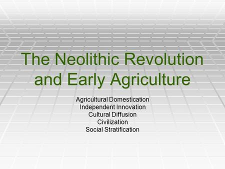 The Neolithic Revolution and Early Agriculture Agricultural Domestication Independent Innovation Cultural Diffusion Civilization Social Stratification.