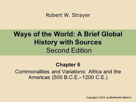 Ways of the World: A Brief Global History with Sources Second Edition Chapter 6 Commonalities and Variations: Africa and the Americas (500 B.C.E.–1200.