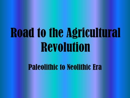 Road to the Agricultural Revolution Paleolithic to Neolithic Era.