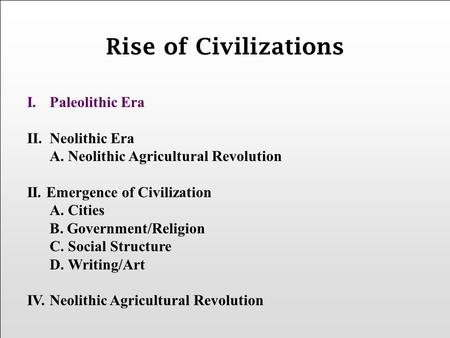 I.Paleolithic Era II.Neolithic Era A. Neolithic Agricultural Revolution II. Emergence of Civilization A. Cities B. Government/Religion C. Social Structure.