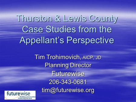 Thurston & Lewis County Case Studies from the Appellant's Perspective Tim Trohimovich, AICP, JD Planning Director