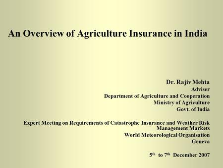 An Overview of Agriculture Insurance in India Dr. Rajiv Mehta Adviser Department of Agriculture and Cooperation Ministry of Agriculture Govt. of India.