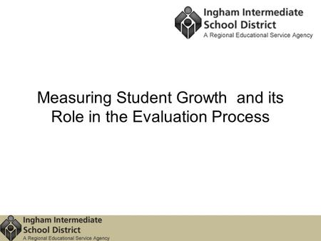 Measuring Student Growth and its Role in the Evaluation Process.