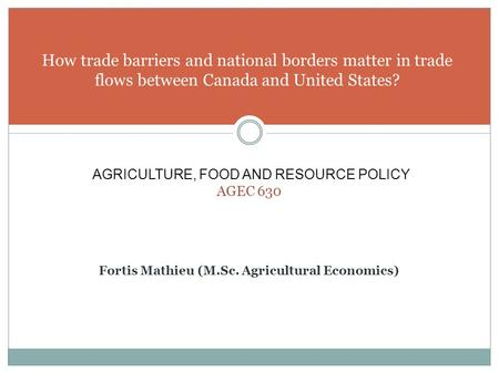 How trade barriers and national borders matter in trade flows between Canada and United States? AGRICULTURE, FOOD AND RESOURCE POLICY AGEC 630 Fortis Mathieu.
