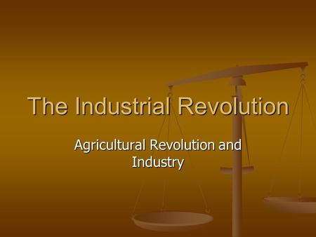 The Industrial Revolution Agricultural Revolution and Industry.