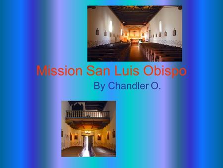 Mission San Luis Obispo By Chandler O.. Who founded the mission? Father Junipero Serra.