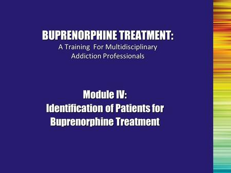 Module IV: Identification of Patients for Buprenorphine Treatment BUPRENORPHINE TREATMENT: A Training For Multidisciplinary Addiction Professionals.