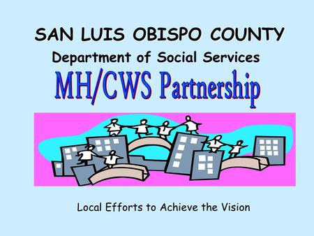 SAN LUIS OBISPO COUNTY Department of Social Services Local Efforts to Achieve the Vision.