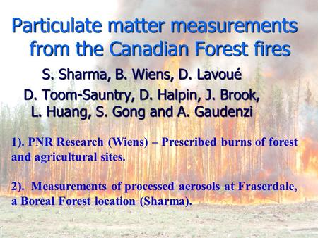 Particulate matter measurements from the Canadian Forest fires S. Sharma, B. Wiens, D. Lavoué D. Toom-Sauntry, D. Halpin, J. Brook, L. Huang, S. Gong and.