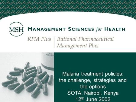 Malaria treatment policies: the challenge, strategies and the options SOTA, Nairobi, Kenya 12 th June 2002.