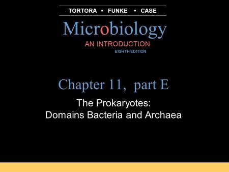 Microbiology B.E Pruitt & Jane J. Stein AN INTRODUCTION EIGHTH EDITION TORTORA FUNKE CASE Chapter 11, part E The Prokaryotes: Domains Bacteria and Archaea.