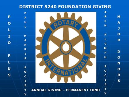 P O L I O P L U S DISTRICT 5240 FOUNDATION GIVING P A U L H A R R I S S O C I E T Y ANNUAL GIVING – PERMANENT FUND M A J O R D O N O R S A R C H K L U.