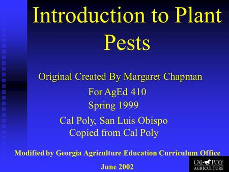 Introduction to Plant Pests Original Created By Margaret Chapman For AgEd 410 Spring 1999 Cal Poly, San Luis Obispo Copied from Cal Poly Modified by Georgia.