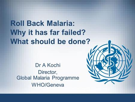 Roll Back Malaria: Why it has far failed? What should be done? Dr A Kochi Director, Global Malaria Programme WHO/Geneva.
