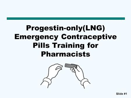Slide #1 Progestin-only(LNG) Emergency Contraceptive Pills Training for Pharmacists.