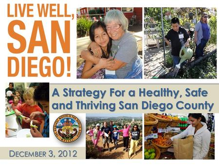 1 D ECEMBER 3, 2012 A Strategy For a Healthy, Safe and Thriving San Diego County.