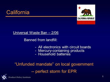 Product Policy Institute 1 Universal Waste Ban – 2/06 Banned from landfill: - All electronics with circuit boards - Mercury-containing products - Household.