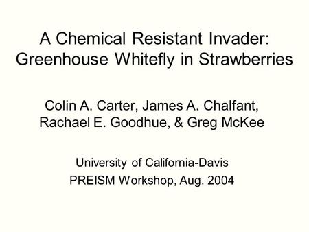 A Chemical Resistant Invader: Greenhouse Whitefly in Strawberries Colin A. Carter, James A. Chalfant, Rachael E. Goodhue, & Greg McKee University of California-Davis.