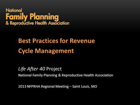 Life After 40 Best Practices for Revenue Cycle Management Life After 40 Project National Family Planning & Reproductive Health Association 2013 NFPRHA.