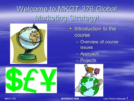 MKTG 376 INTRODUCTION Lars Perner, Instructor 1 Welcome to MKGT 376:Global Marketing Strategy!  Introduction to the course –Overview of course issues.