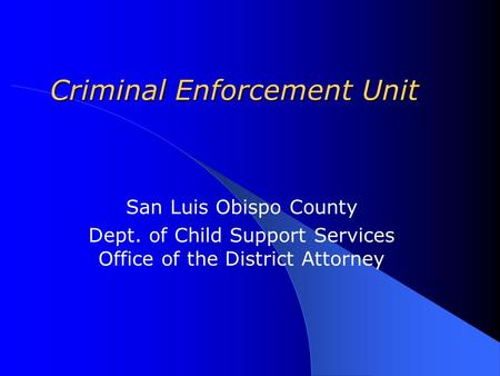 Criminal Enforcement Unit San Luis Obispo County Dept. of Child Support Services Office of the District Attorney.