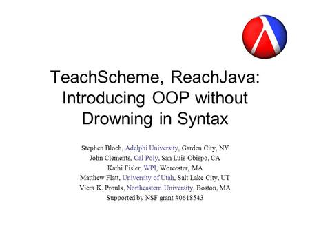 TeachScheme, ReachJava: Introducing OOP without Drowning in Syntax Stephen Bloch, Adelphi University, <strong>Garden</strong> City, NY John Clements, Cal Poly, San Luis.