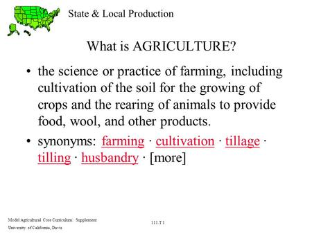 State & Local Production Model Agricultural Core Curriculum: Supplement University of California, Davis 111.T 1 What is AGRICULTURE? the science or practice.