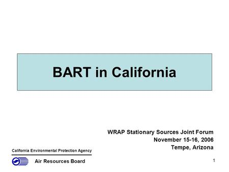 1 BART in California WRAP Stationary Sources Joint Forum November 15-16, 2006 Tempe, Arizona Air Resources Board California Environmental Protection Agency.