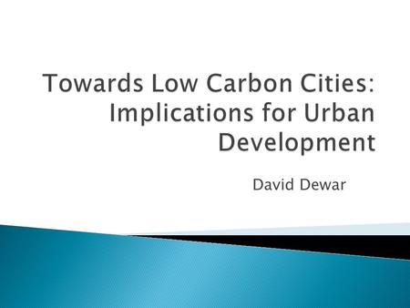 David Dewar. 1. Urban development accounts for 75% of carbon emissions. 2. Carbon and climate changes cannot be seen in isolation from other developmental.