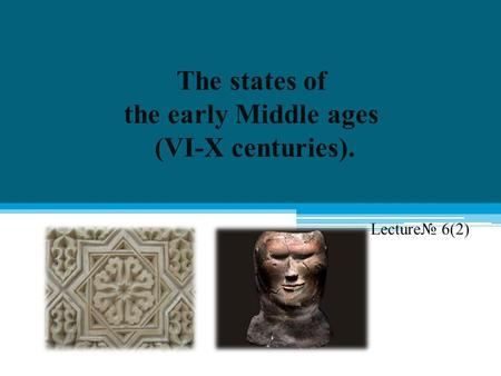 The states of the early Middle ages (VI-X centuries).