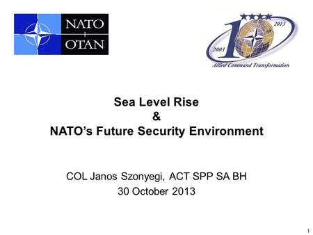 1 Sea Level Rise & NATO's Future Security Environment COL Janos Szonyegi, ACT SPP SA BH 30 October 2013.