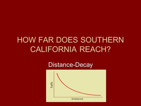HOW FAR DOES SOUTHERN CALIFORNIA REACH? Distance-Decay.
