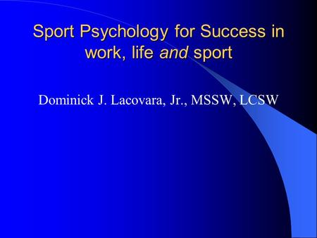 Sport Psychology for Success in work, life and sport Dominick J. Lacovara, Jr., MSSW, LCSW.
