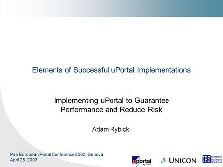 Pan European Portal Conference 2003, Geneva April 25, 2003 Elements of Successful uPortal Implementations Implementing uPortal to Guarantee Performance.